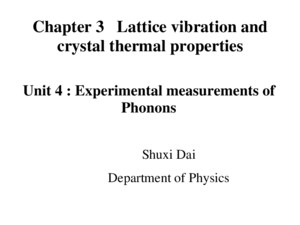 Chapter 3 Lattice vibration and crystal thermal properties Shuxi Dai Department of Physics Unit 4 : Experimental measurements of Phonons