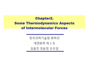 Chapter2 Some Thermodynamics Aspects of Intermolecular Forces Chapter2 Some Thermodynamics Aspects of Intermolecular Forces 한국과학기술원 화학과 계면화학 제 1 조 김동진