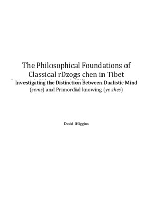 David Higgins-The Philosophical Foundations of Classical rDzogs Chen in Tibet_ Investigating the Distinction Between Dualistic Mind (Sems) and Primordial Knowing (Ye Shes)-Universite de Lausanne (2012