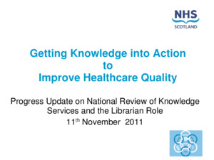 Getting Knowledge into Action to Improve Healthcare Quality Progress Update on National Review of Knowledge Services and the Librarian Role 11 th November