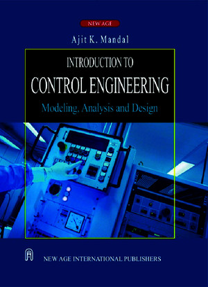 Introduction to Control Engineering Modeling, Analysis and Design by Ajit K Mandal