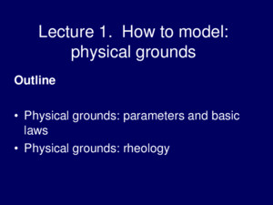 Lecture 1 How to model: physical grounds Outline Physical grounds: parameters and basic laws Physical grounds: rheology