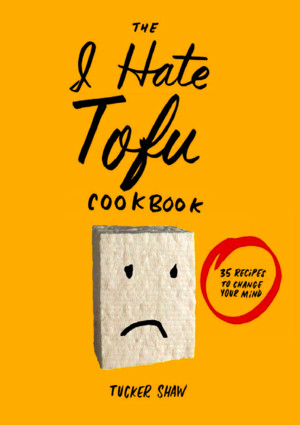 The I Hate Tofu Cookbook 35 Recipes to Change Your Mind